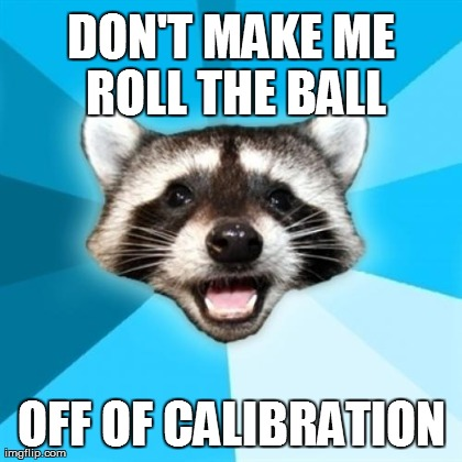 DON'T MAKE ME ROLL THE BALL OFF OF CALIBRATION | Memes,Lame Pun Coon